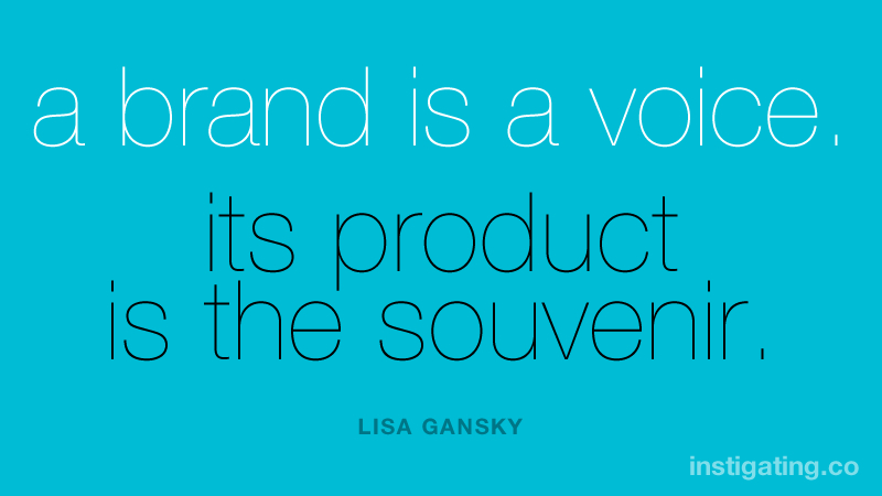 a brand is a voice. its product is the souvenir. - LISA GANSKY
