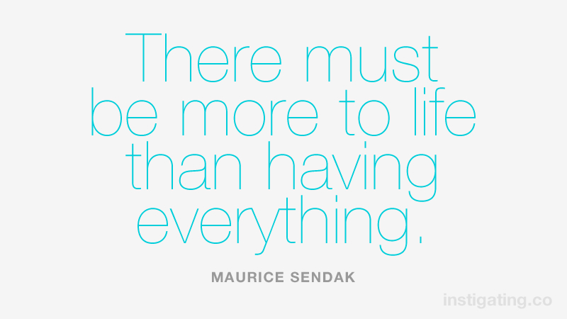 There must be more to life than having everything. MAURICE SENDAK